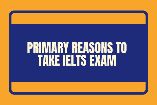 PRIMARY REASONS TO TAKE IELTS EXAM